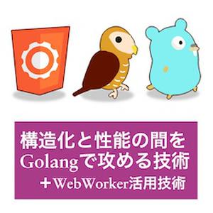 本+PDF: 構造化と性能の間をGolangで攻める技術(+WebWorker活用技術)